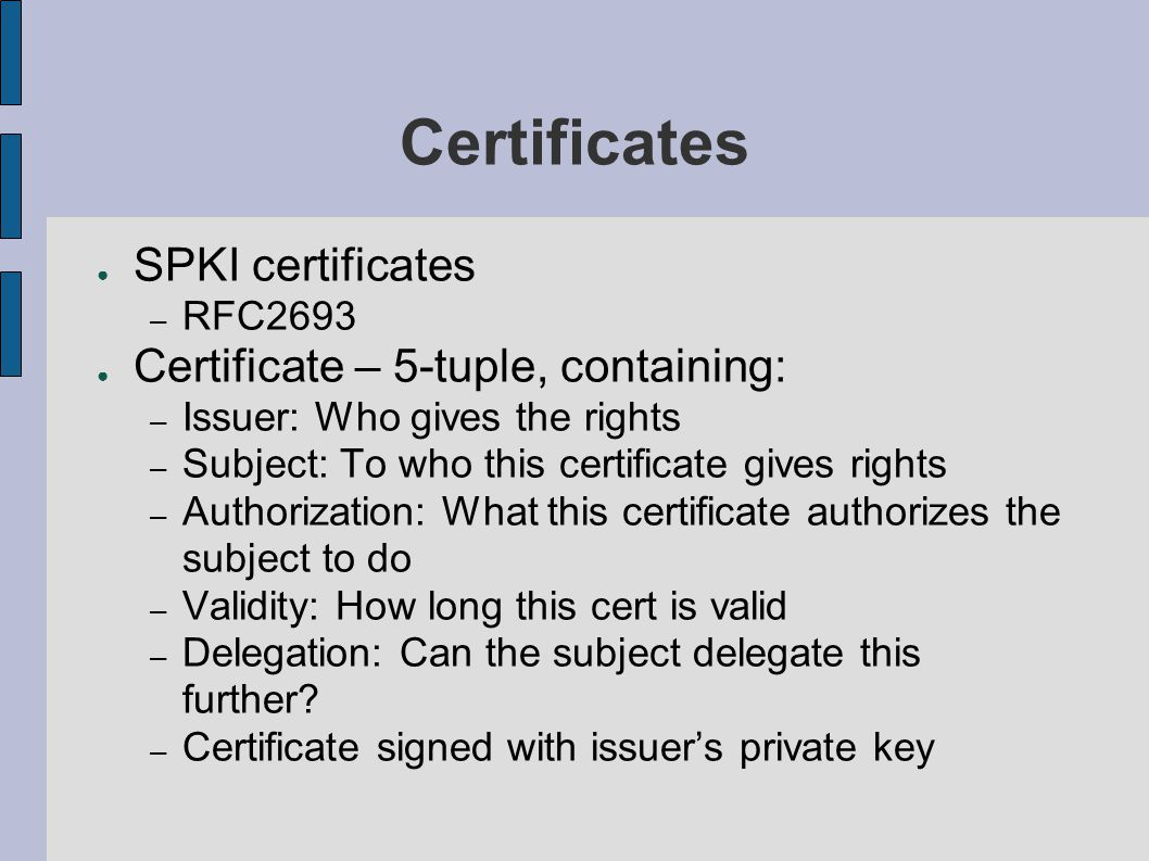 Certificates ● SPKI certificates – RFC2693 ● Certificate – 5-tuple, containing: – Issuer: Who gives the rights – Subject: To who this certificate gives rights – Authorization: What this certificate authorizes the subject to do – Validity: How long this cert is valid – Delegation: Can the subject delegate this further.