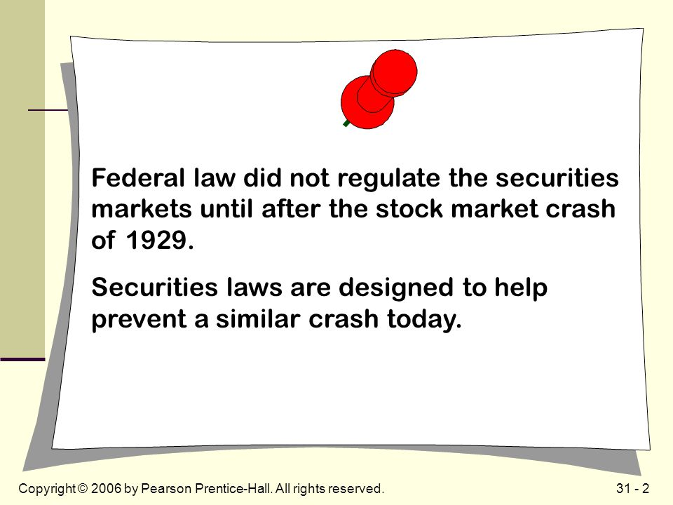 31 - 2Copyright © 2006 by Pearson Prentice-Hall. All rights reserved. Federal law did not regulate the securities markets until after the stock market
