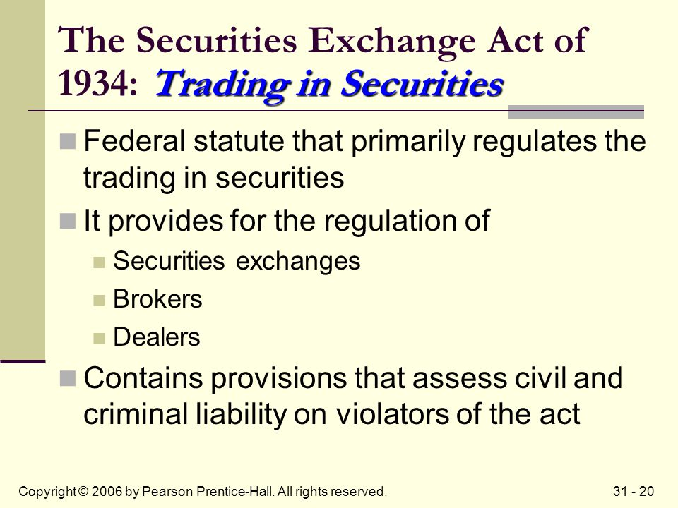 31 - 20Copyright © 2006 by Pearson Prentice-Hall. All rights reserved. Trading in Securities The Securities Exchange Act of 1934: Trading in Securitie