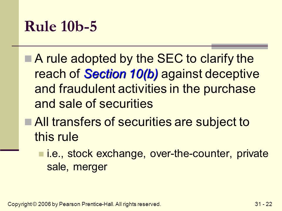 31 - 22Copyright © 2006 by Pearson Prentice-Hall. All rights reserved. Rule 10b-5 Section 10(b) A rule adopted by the SEC to clarify the reach of Sect