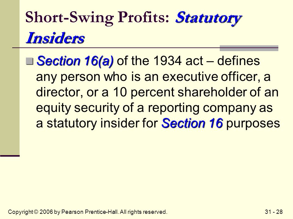 31 - 28Copyright © 2006 by Pearson Prentice-Hall. All rights reserved. Statutory Insiders Short-Swing Profits: Statutory Insiders Section 16(a) Sectio