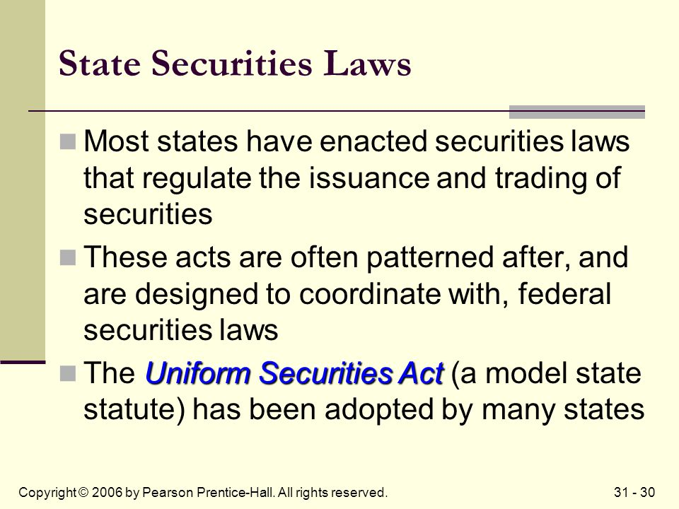 31 - 30Copyright © 2006 by Pearson Prentice-Hall. All rights reserved. State Securities Laws Most states have enacted securities laws that regulate th