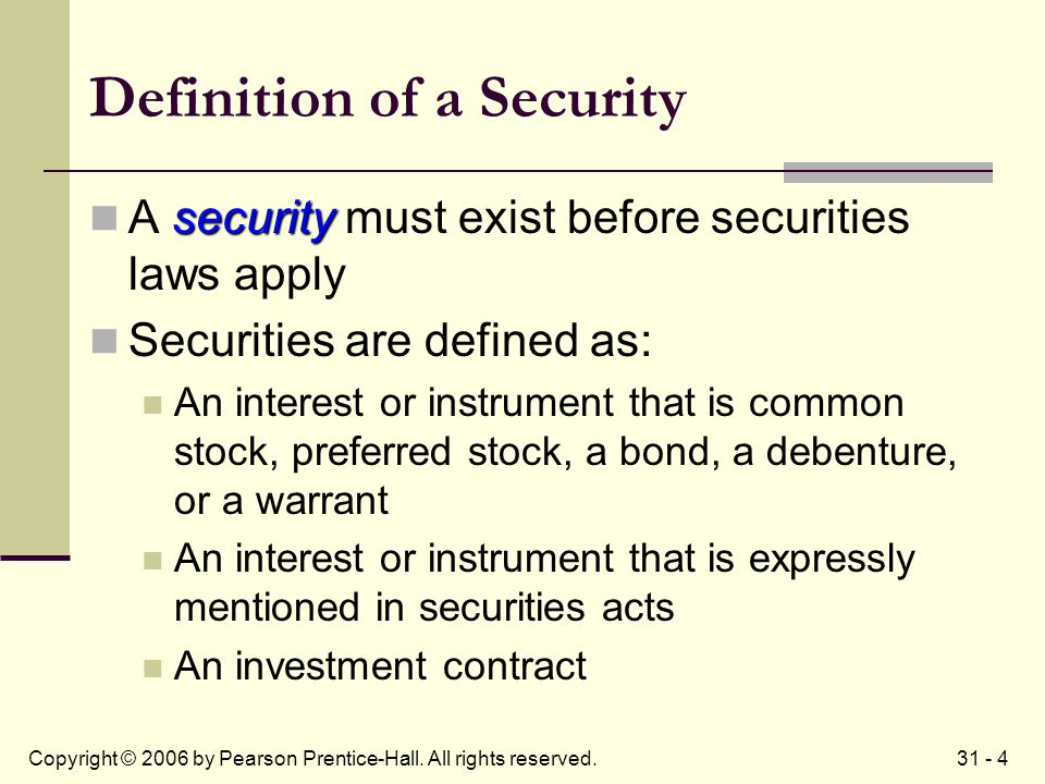 31 - 4Copyright © 2006 by Pearson Prentice-Hall. All rights reserved. Definition of a Security security A security must exist before securities laws a