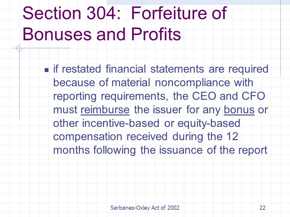 Sarbanes-Oxley Act of Section 304: Forfeiture of Bonuses and Profits if restated financial statements are required because of material noncompliance with reporting requirements, the CEO and CFO must reimburse the issuer for any bonus or other incentive-based or equity-based compensation received during the 12 months following the issuance of the report
