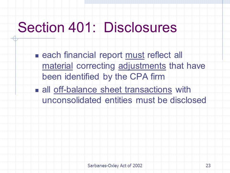 Sarbanes-Oxley Act of Section 401: Disclosures each financial report must reflect all material correcting adjustments that have been identified by the CPA firm all off-balance sheet transactions with unconsolidated entities must be disclosed