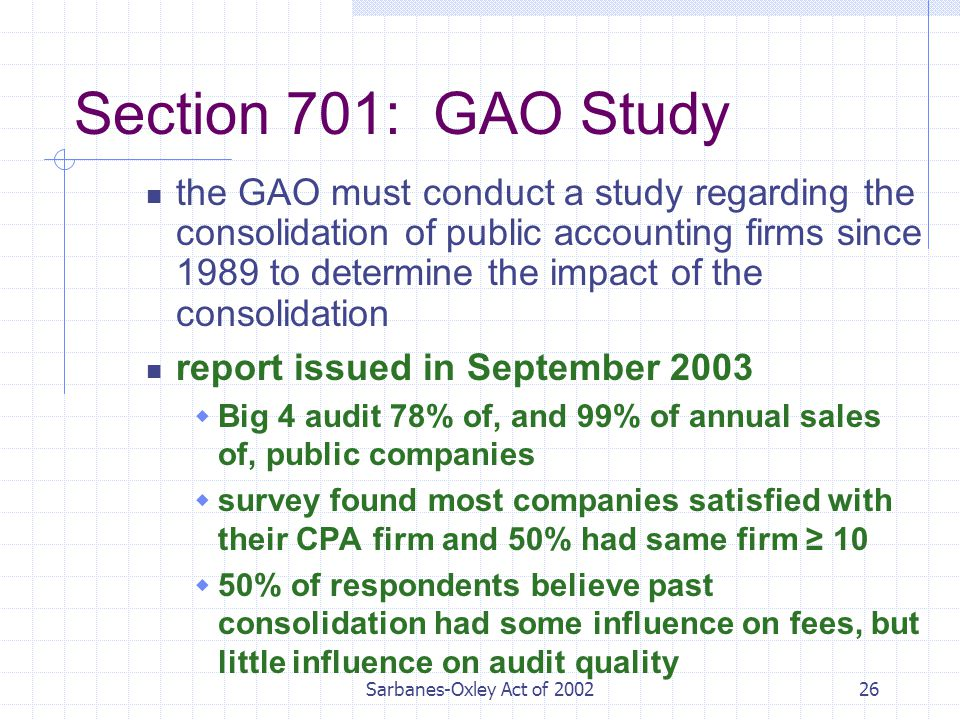 Sarbanes-Oxley Act of Section 701: GAO Study the GAO must conduct a study regarding the consolidation of public accounting firms since 1989 to determine the impact of the consolidation report issued in September 2003  Big 4 audit 78% of, and 99% of annual sales of, public companies  survey found most companies satisfied with their CPA firm and 50% had same firm ≥ 10  50% of respondents believe past consolidation had some influence on fees, but little influence on audit quality