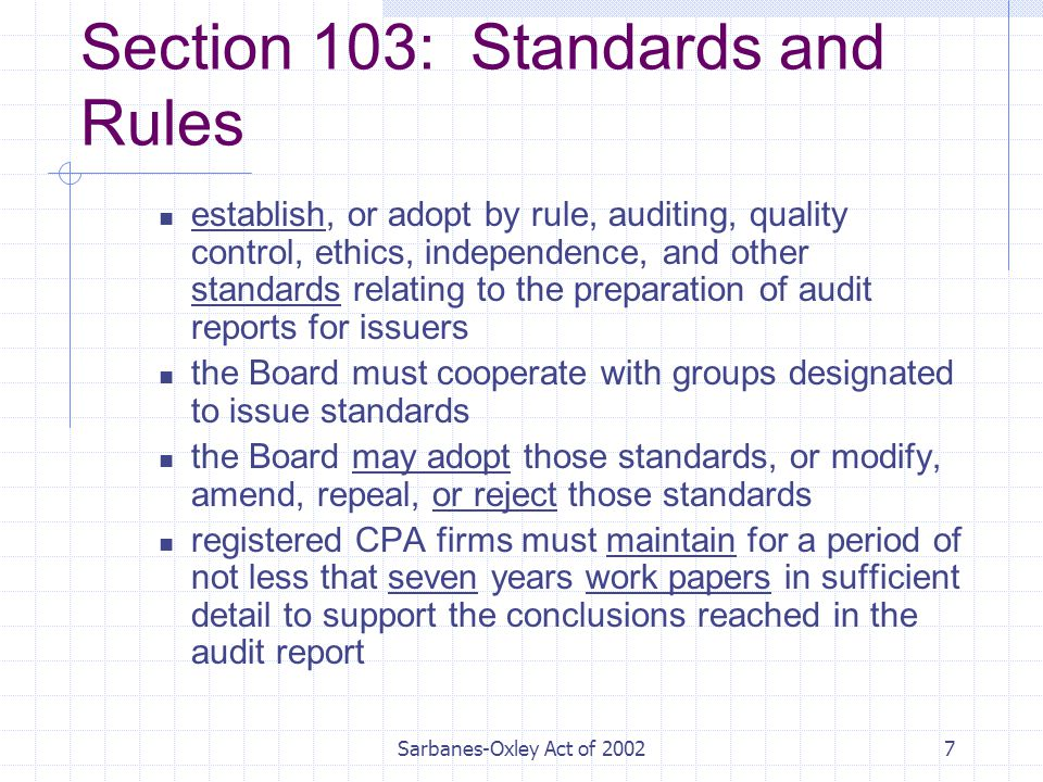 Sarbanes-Oxley Act of Section 103: Standards and Rules establish, or adopt by rule, auditing, quality control, ethics, independence, and other standards relating to the preparation of audit reports for issuers the Board must cooperate with groups designated to issue standards the Board may adopt those standards, or modify, amend, repeal, or reject those standards registered CPA firms must maintain for a period of not less that seven years work papers in sufficient detail to support the conclusions reached in the audit report