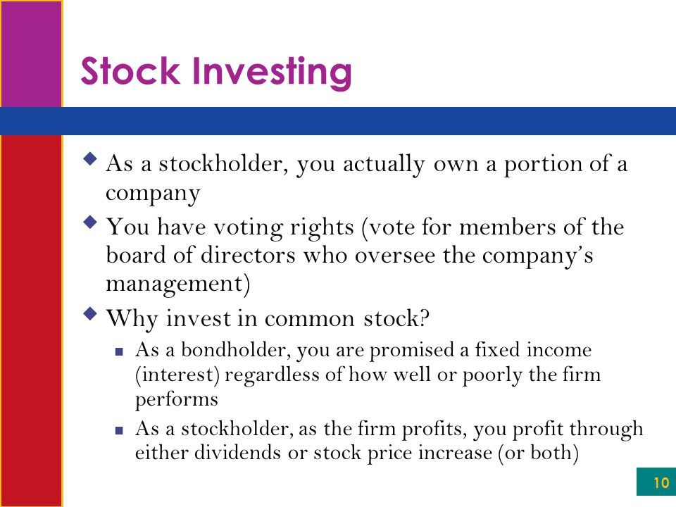 10 Stock Investing  As a stockholder, you actually own a portion of a company  You have voting rights (vote for members of the board of directors who oversee the company's management)  Why invest in common stock.
