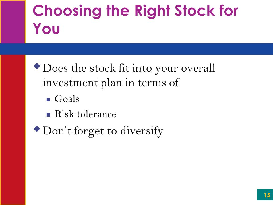 15 Choosing the Right Stock for You  Does the stock fit into your overall investment plan in terms of Goals Risk tolerance  Don't forget to diversify