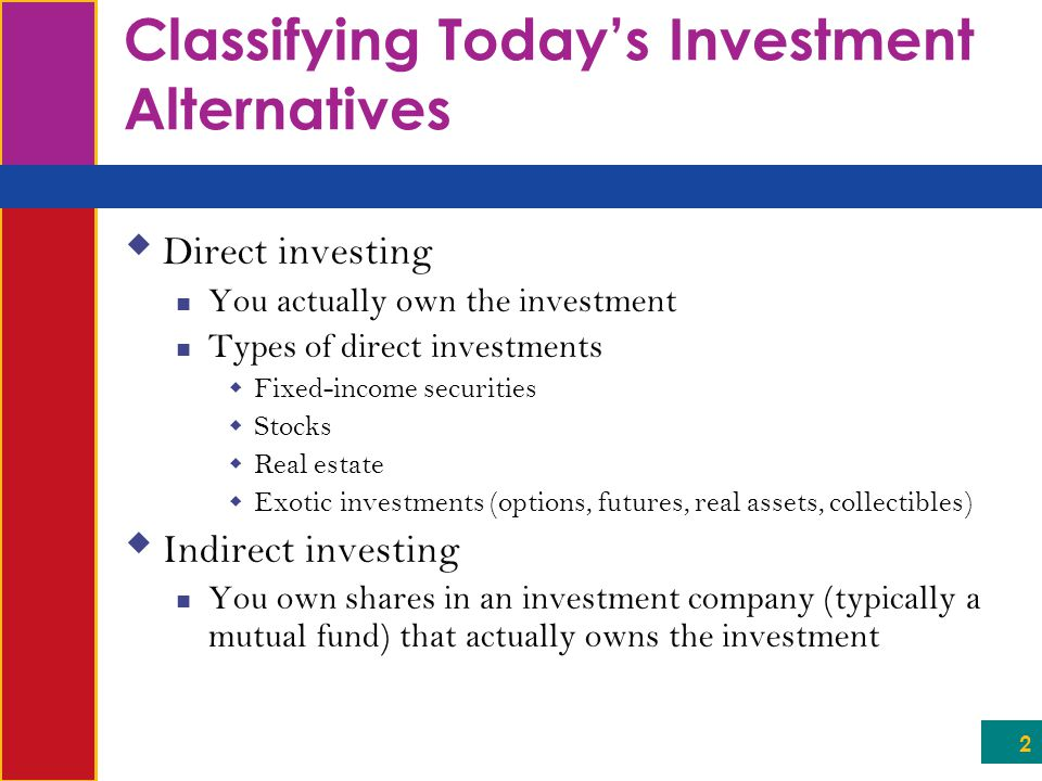 2 Classifying Today's Investment Alternatives  Direct investing You actually own the investment Types of direct investments  Fixed-income securities  Stocks  Real estate  Exotic investments (options, futures, real assets, collectibles)  Indirect investing You own shares in an investment company (typically a mutual fund) that actually owns the investment