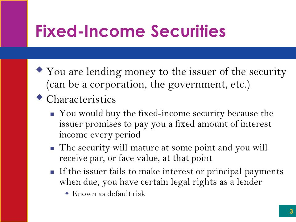 3 Fixed-Income Securities  You are lending money to the issuer of the security (can be a corporation, the government, etc.)  Characteristics You would buy the fixed-income security because the issuer promises to pay you a fixed amount of interest income every period The security will mature at some point and you will receive par, or face value, at that point If the issuer fails to make interest or principal payments when due, you have certain legal rights as a lender  Known as default risk