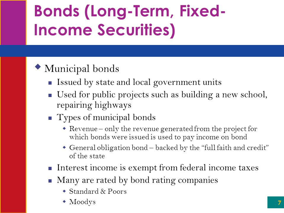 7 Bonds (Long-Term, Fixed- Income Securities)  Municipal bonds Issued by state and local government units Used for public projects such as building a new school, repairing highways Types of municipal bonds  Revenue – only the revenue generated from the project for which bonds were issued is used to pay income on bond  General obligation bond – backed by the full faith and credit of the state Interest income is exempt from federal income taxes Many are rated by bond rating companies  Standard & Poors  Moodys