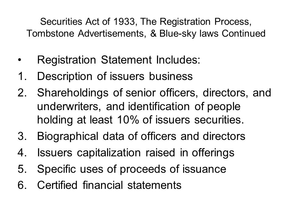 Securities Act of 1933, The Registration Process, Tombstone Advertisements, & Blue-sky laws Continued Registration Statement Includes: 1.Description of issuers business 2.Shareholdings of senior officers, directors, and underwriters, and identification of people holding at least 10% of issuers securities.