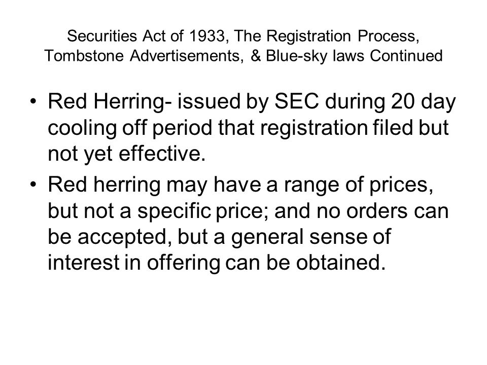Securities Act of 1933, The Registration Process, Tombstone Advertisements, & Blue-sky laws Continued Red Herring- issued by SEC during 20 day cooling off period that registration filed but not yet effective.