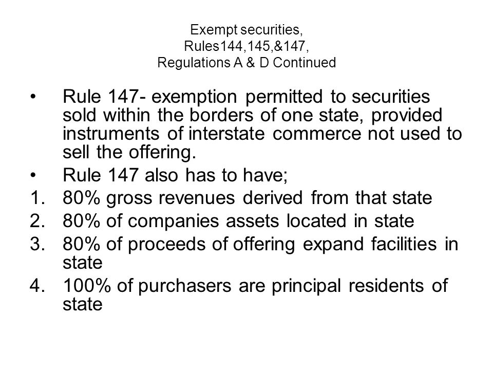 Exempt securities, Rules144,145,&147, Regulations A & D Continued Rule 147- exemption permitted to securities sold within the borders of one state, provided instruments of interstate commerce not used to sell the offering.