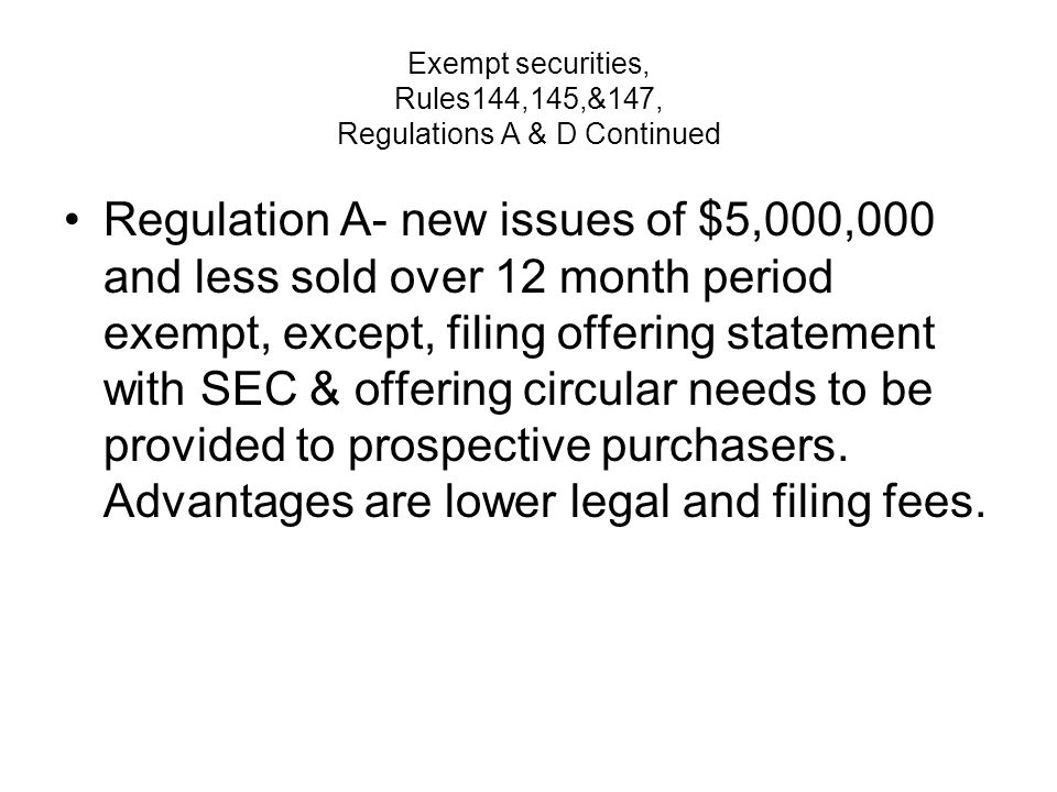 Exempt securities, Rules144,145,&147, Regulations A & D Continued Regulation A- new issues of $5,000,000 and less sold over 12 month period exempt, except, filing offering statement with SEC & offering circular needs to be provided to prospective purchasers.