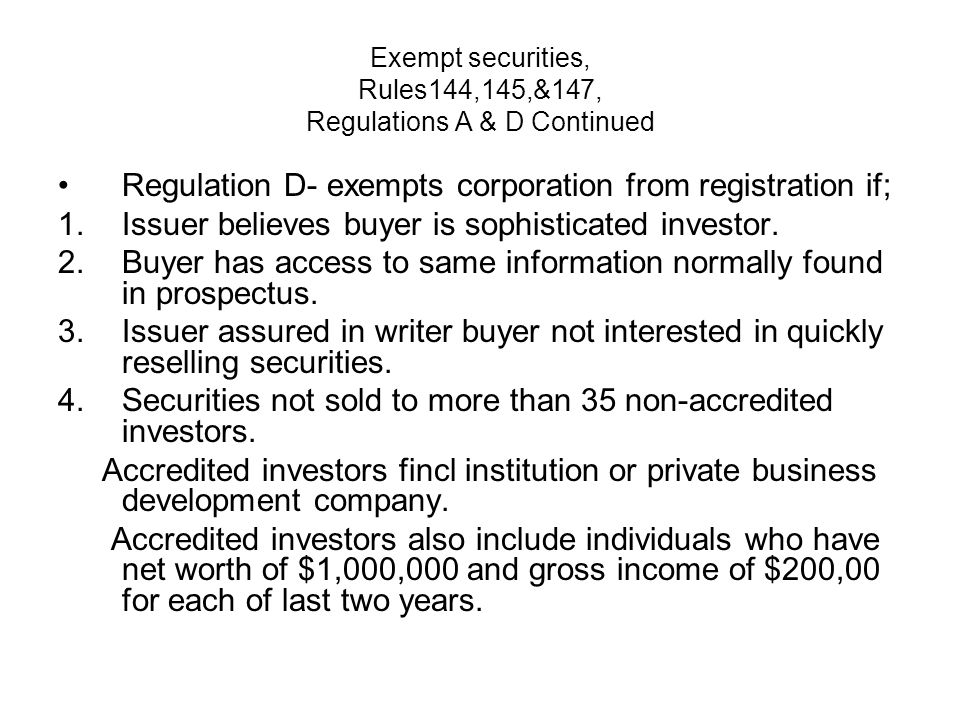 Exempt securities, Rules144,145,&147, Regulations A & D Continued Regulation D- exempts corporation from registration if; 1.Issuer believes buyer is sophisticated investor.