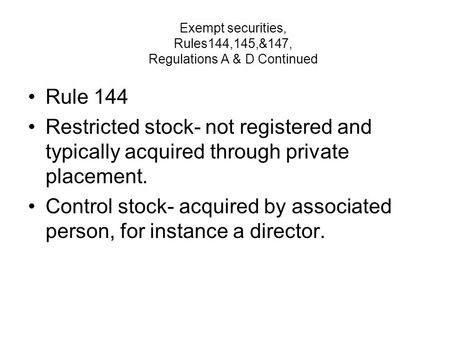 Exempt securities, Rules144,145,&147, Regulations A & D Continued Rule 144 Restricted stock- not registered and typically acquired through private placement.