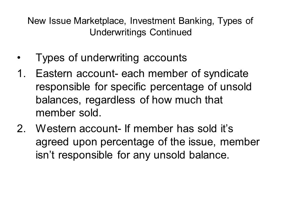 New Issue Marketplace, Investment Banking, Types of Underwritings Continued Types of underwriting accounts 1.Eastern account- each member of syndicate responsible for specific percentage of unsold balances, regardless of how much that member sold.