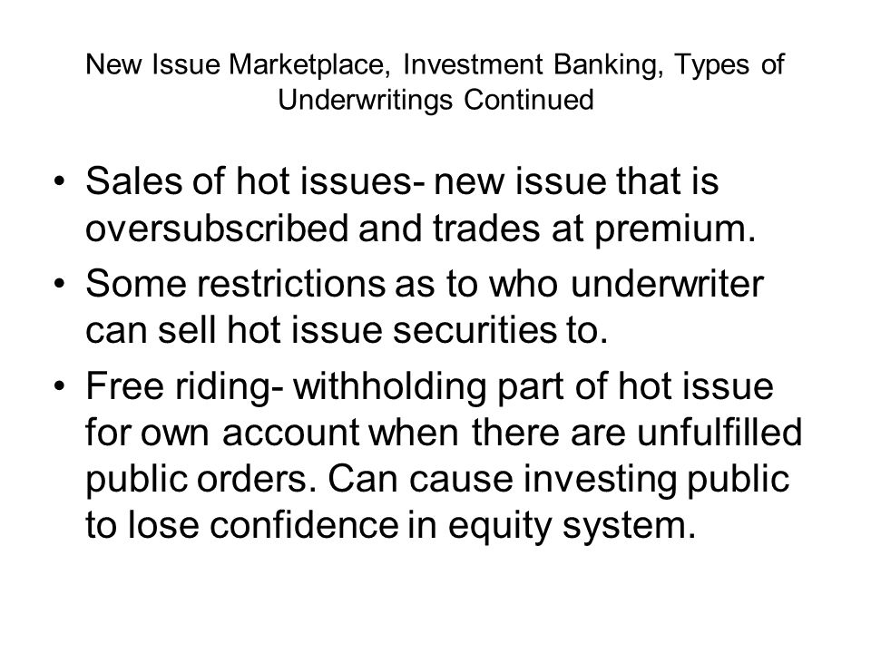 New Issue Marketplace, Investment Banking, Types of Underwritings Continued Sales of hot issues- new issue that is oversubscribed and trades at premium.