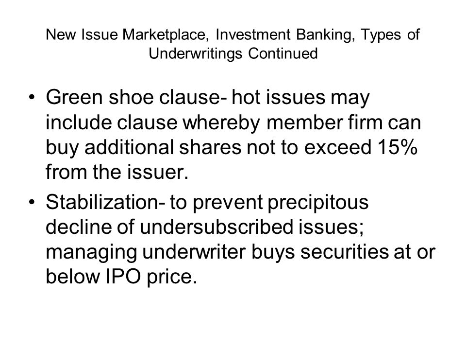 New Issue Marketplace, Investment Banking, Types of Underwritings Continued Green shoe clause- hot issues may include clause whereby member firm can buy additional shares not to exceed 15% from the issuer.