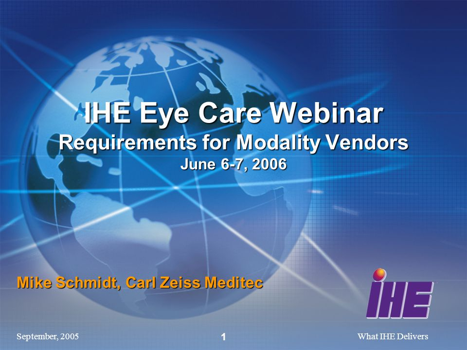 September, 2005What IHE Delivers 1 Mike Schmidt, Carl Zeiss Meditec IHE Eye Care Webinar Requirements for Modality Vendors June 6-7, 2006