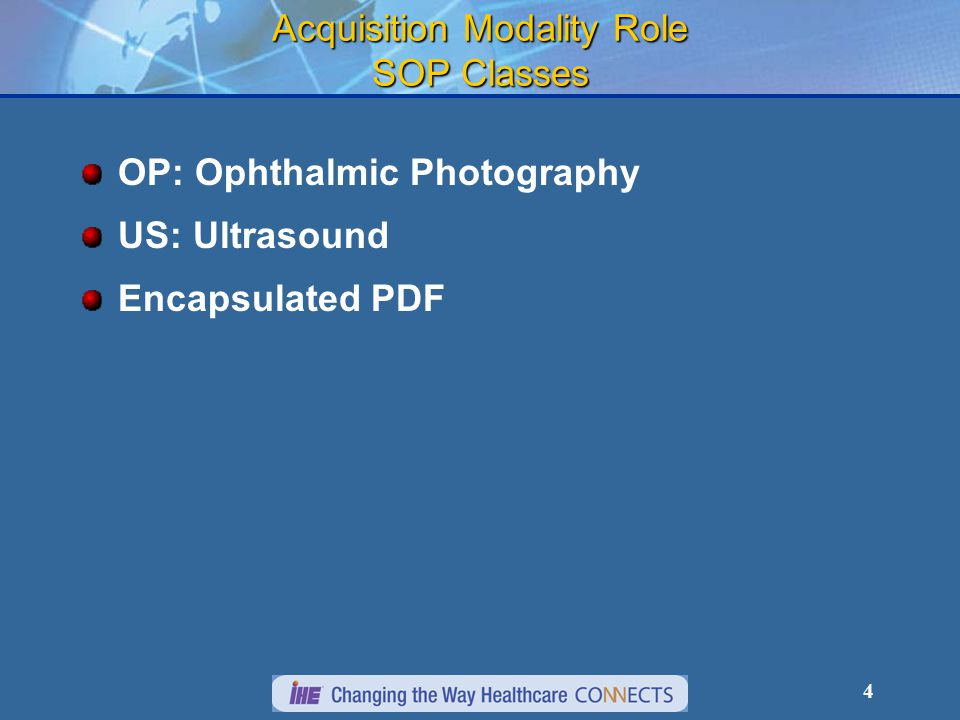 4 Acquisition Modality Role SOP Classes OP: Ophthalmic Photography US: Ultrasound Encapsulated PDF