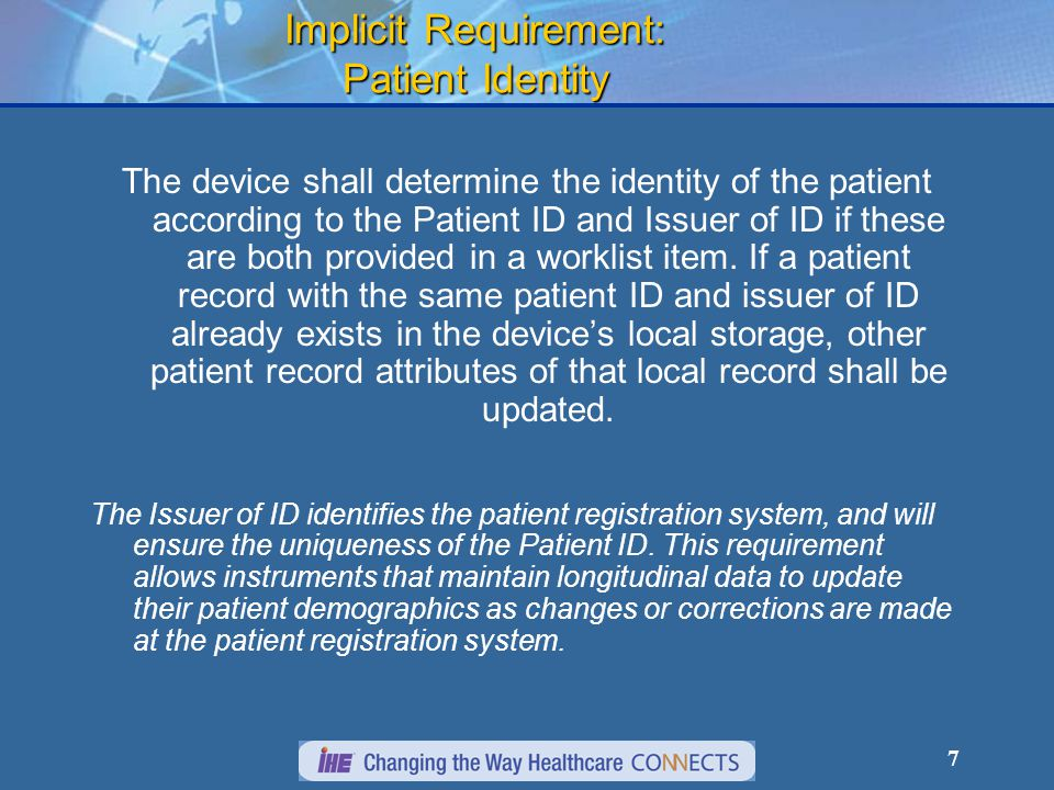 7 Implicit Requirement: Patient Identity The device shall determine the identity of the patient according to the Patient ID and Issuer of ID if these are both provided in a worklist item.