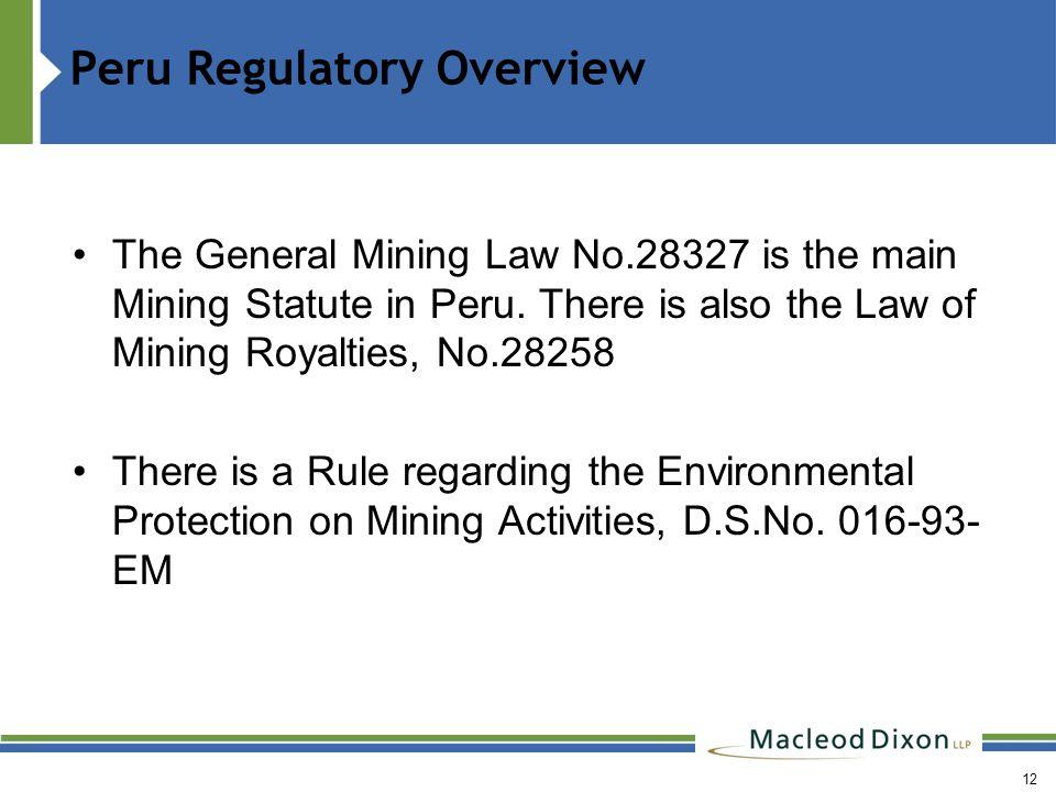 12 Peru Regulatory Overview The General Mining Law No.28327 is the main Mining Statute in Peru.