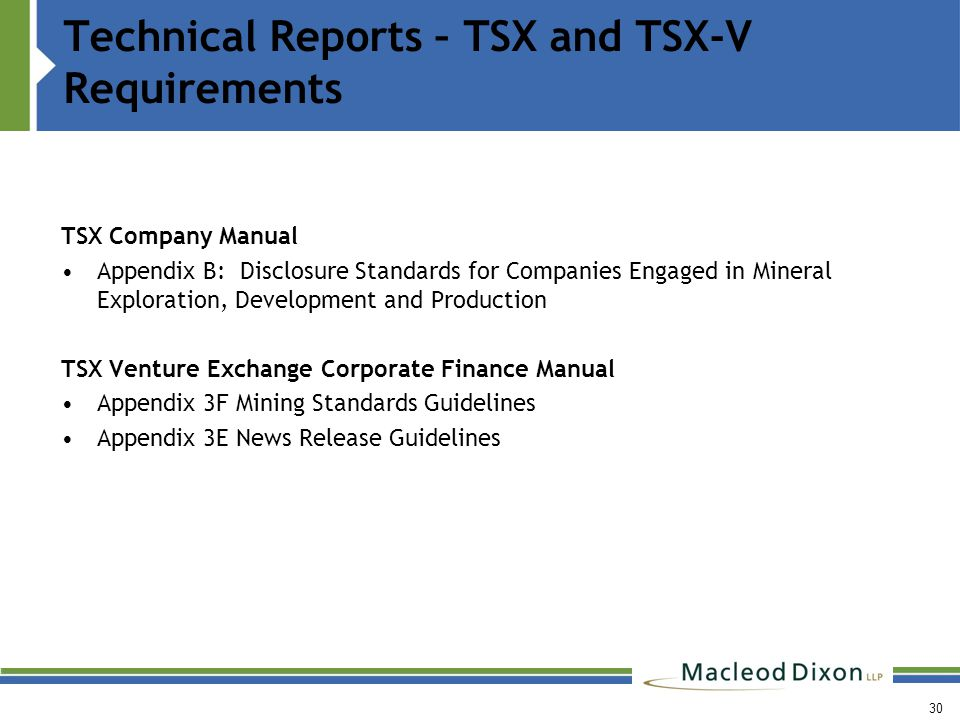 30 Technical Reports – TSX and TSX-V Requirements TSX Company Manual Appendix B: Disclosure Standards for Companies Engaged in Mineral Exploration, Development and Production TSX Venture Exchange Corporate Finance Manual Appendix 3F Mining Standards Guidelines Appendix 3E News Release Guidelines
