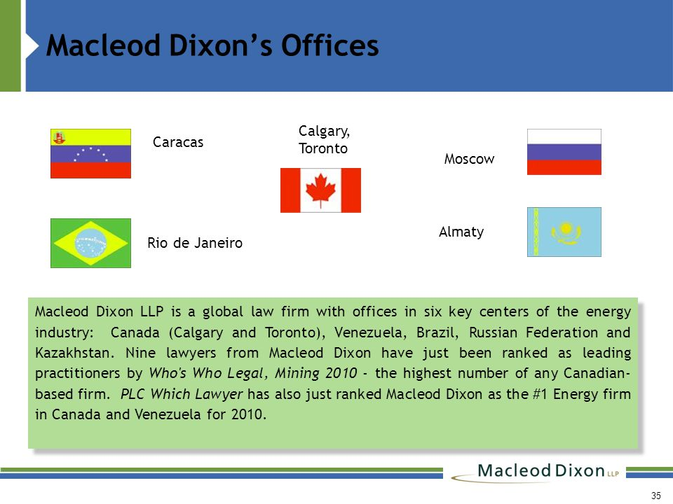 Macleod Dixon's Offices Calgary, Toronto Caracas Moscow Macleod Dixon LLP is a global law firm with offices in six key centers of the energy industry: Canada (Calgary and Toronto), Venezuela, Brazil, Russian Federation and Kazakhstan.