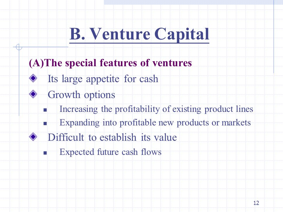 12 B. Venture Capital (A)The special features of ventures Its large appetite for cash Growth options Increasing the profitability of existing product