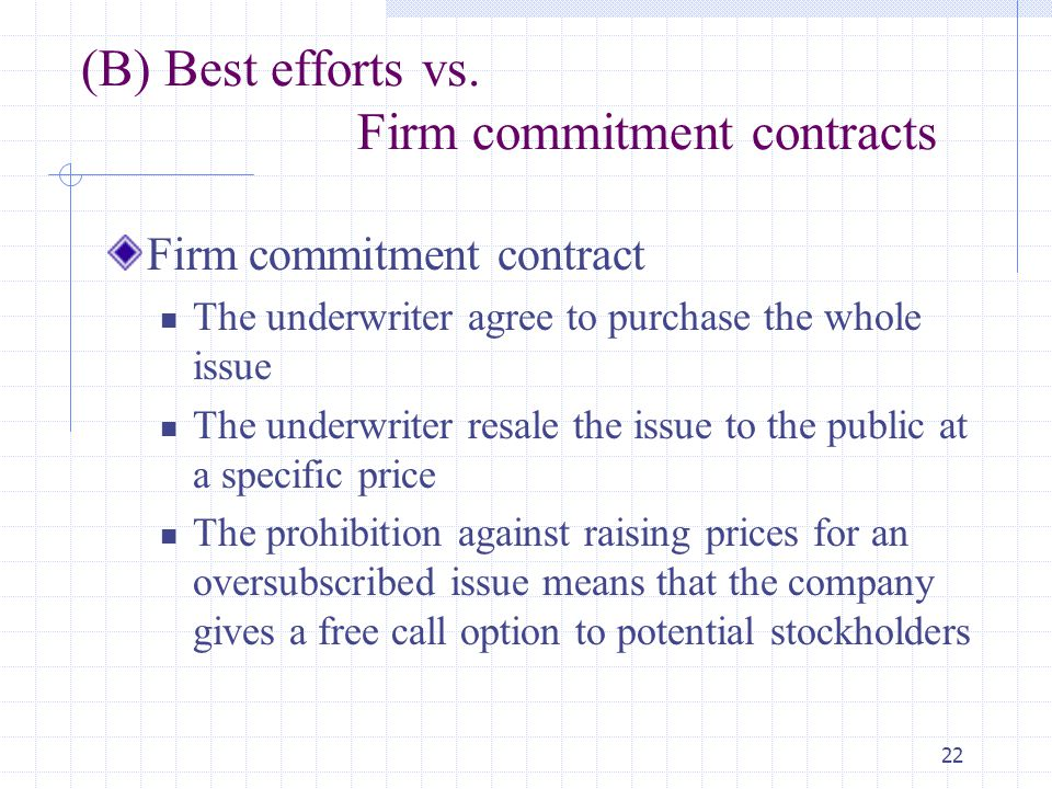 22 (B) Best efforts vs. Firm commitment contracts Firm commitment contract The underwriter agree to purchase the whole issue The underwriter resale th