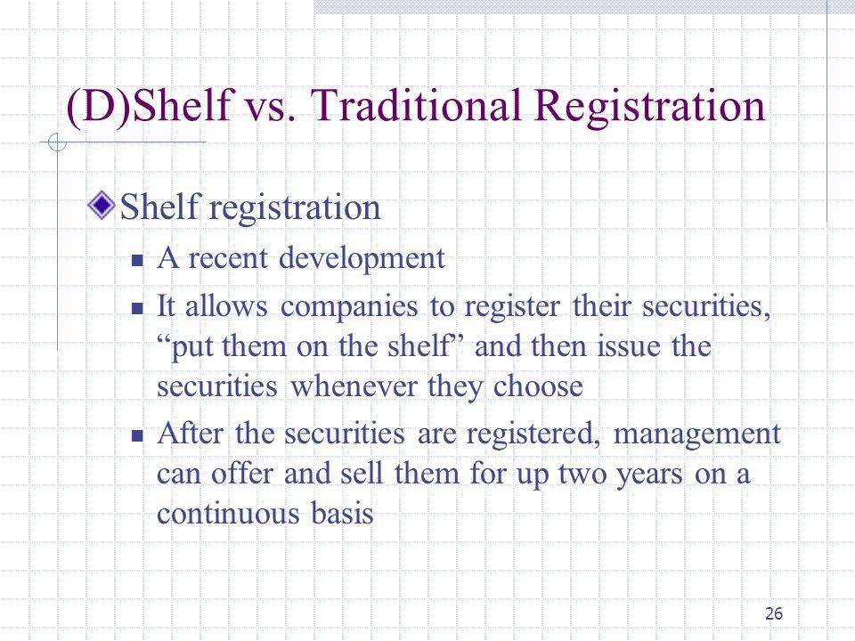 "26 (D)Shelf vs. Traditional Registration Shelf registration A recent development It allows companies to register their securities, ""put them on the sh"
