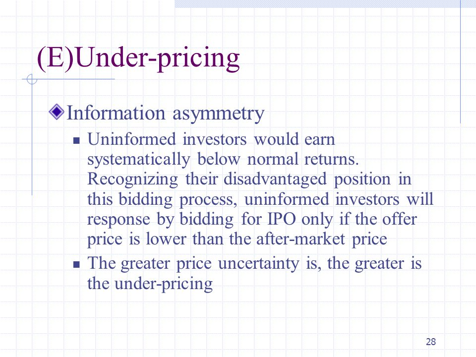 28 (E)Under-pricing Information asymmetry Uninformed investors would earn systematically below normal returns.