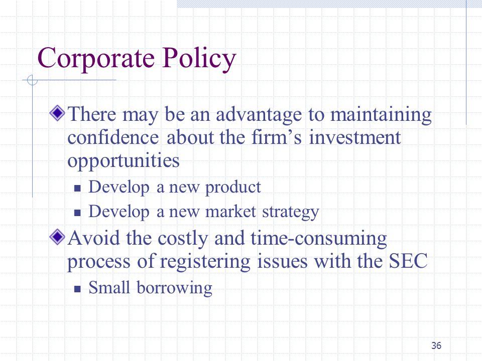 36 Corporate Policy There may be an advantage to maintaining confidence about the firm's investment opportunities Develop a new product Develop a new market strategy Avoid the costly and time-consuming process of registering issues with the SEC Small borrowing