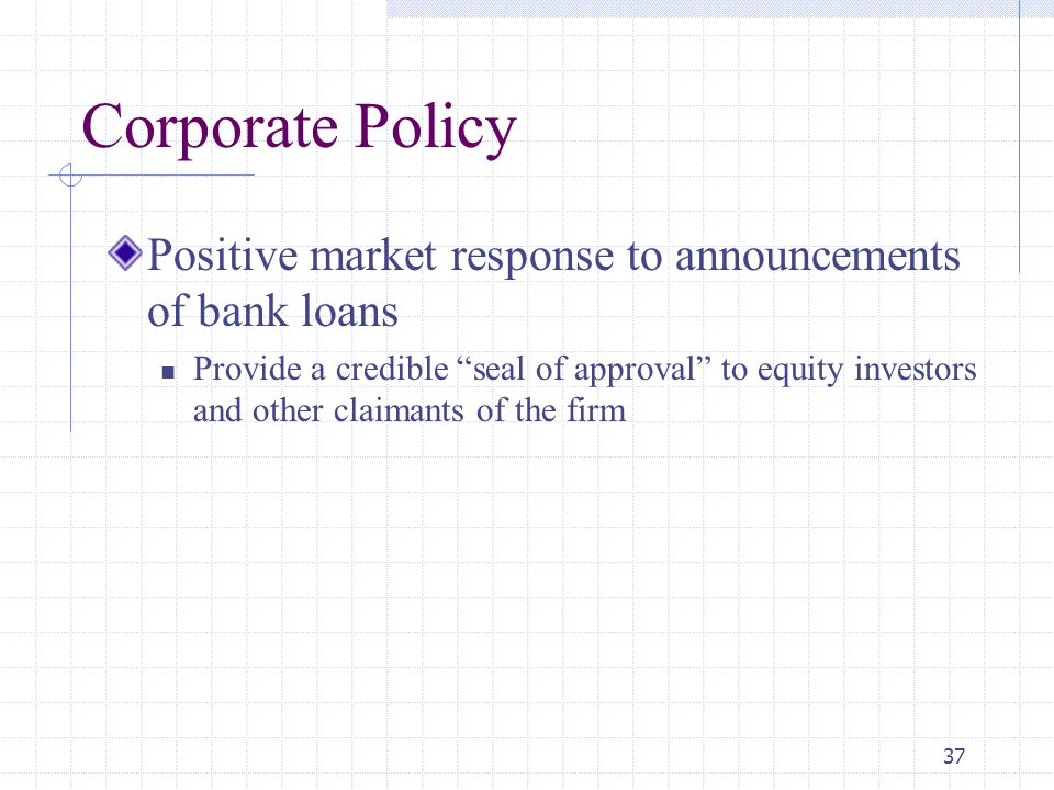 37 Corporate Policy Positive market response to announcements of bank loans Provide a credible seal of approval to equity investors and other claimants of the firm