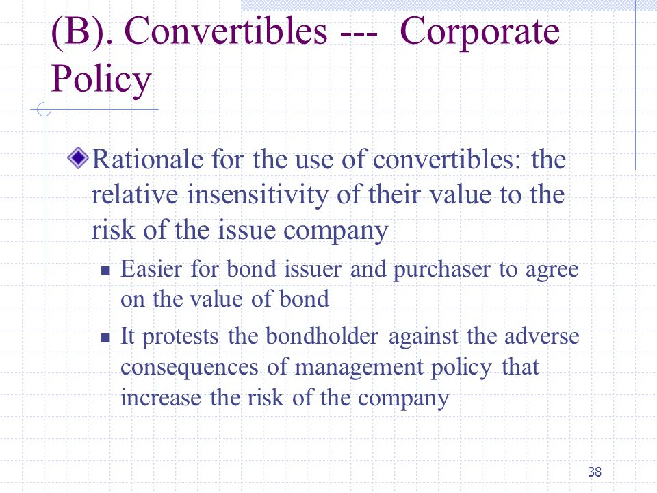 38 (B). Convertibles --- Corporate Policy Rationale for the use of convertibles: the relative insensitivity of their value to the risk of the issue co