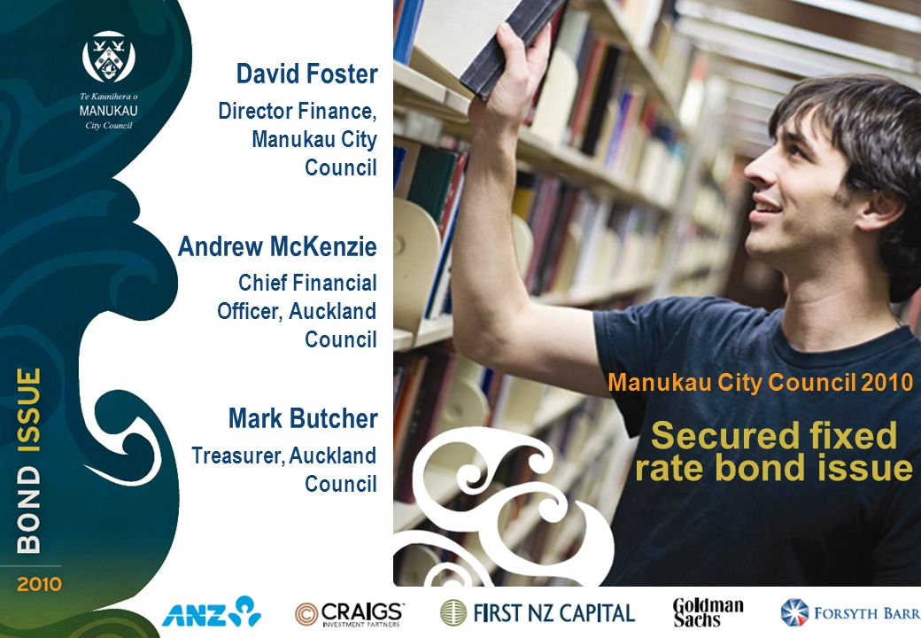 Secured fixed rate bond issue Manukau City Council 2010 David Foster Director Finance, Manukau City Council Andrew McKenzie Chief Financial Officer, Auckland Council Mark Butcher Treasurer, Auckland Council