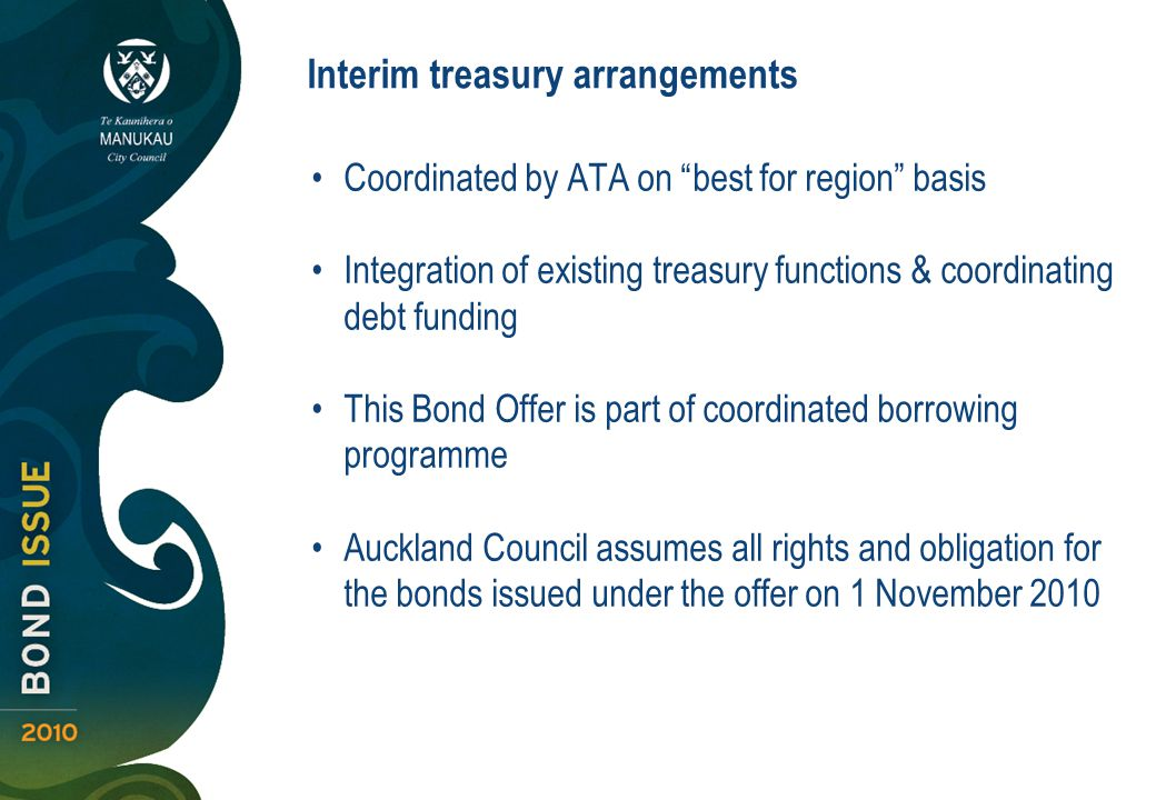 Coordinated by ATA on best for region basis Integration of existing treasury functions & coordinating debt funding This Bond Offer is part of coordinated borrowing programme Auckland Council assumes all rights and obligation for the bonds issued under the offer on 1 November 2010 Interim treasury arrangements