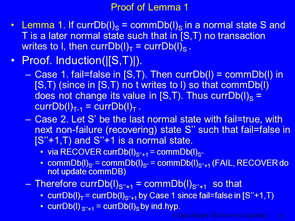 © Egon Börger: Db Recovery Algorithm 13 Proof of Lemma 1 Lemma 1. If currDb(l) S = commDb(l) S in a normal state S and T is a later normal state such