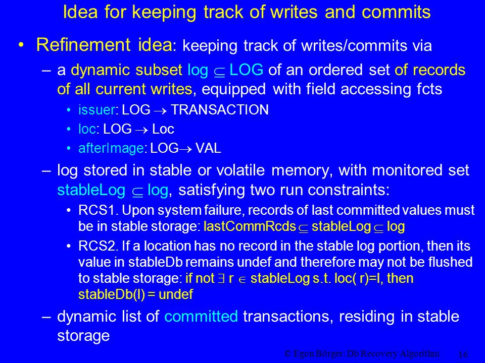 © Egon Börger: Db Recovery Algorithm 16 Idea for keeping track of writes and commits Refinement idea : keeping track of writes/commits via –a dynamic subset log  LOG of an ordered set of records of all current writes, equipped with field accessing fcts issuer: LOG  TRANSACTION loc: LOG  Loc afterImage: LOG  VAL –log stored in stable or volatile memory, with monitored set stableLog  log, satisfying two run constraints: RCS1.