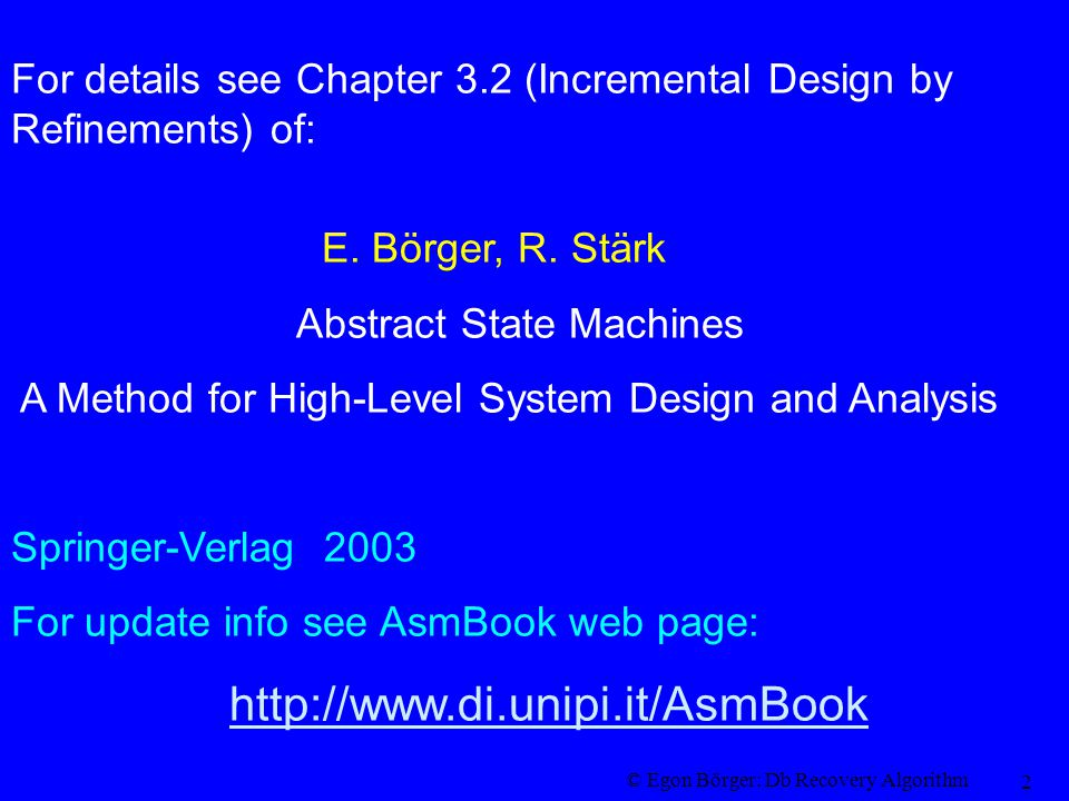 © Egon Börger: Db Recovery Algorithm 2 E. Börger, R. Stärk Abstract State Machines A Method for High-Level System Design and Analysis Springer-Verlag