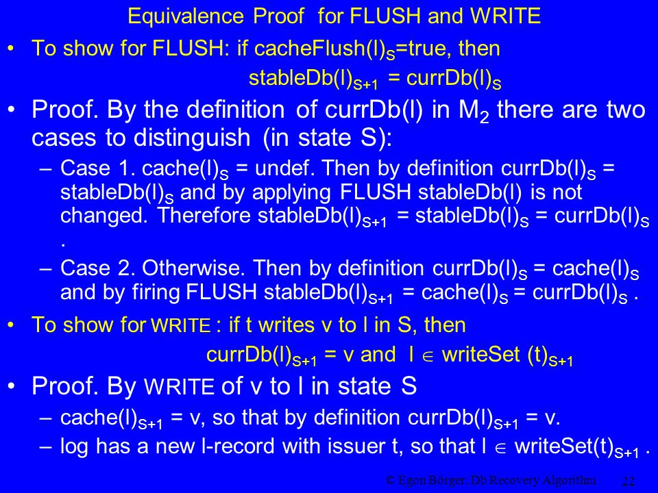 © Egon Börger: Db Recovery Algorithm 22 Equivalence Proof for FLUSH and WRITE To show for FLUSH: if cacheFlush(l) S =true, then stableDb(l) S+1 = currDb(l) S Proof.