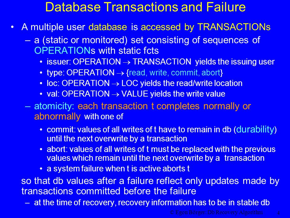 © Egon Börger: Db Recovery Algorithm 4 Database Transactions and Failure A multiple user database is accessed by TRANSACTIONs –a (static or monitored) set consisting of sequences of OPERATIONs with static fcts issuer: OPERATION  TRANSACTION yields the issuing user type: OPERATION  {read, write, commit, abort} loc: OPERATION  LOC yields the read/write location val: OPERATION  VALUE yields the write value –atomicity: each transaction t completes normally or abnormally with one of commit: values of all writes of t have to remain in db ( durability ) until the next overwrite by a transaction abort: values of all writes of t must be replaced with the previous values which remain until the next overwrite by a transaction a system failure when t is active aborts t so that db values after a failure reflect only updates made by transactions committed before the failure –at the time of recovery, recovery information has to be in stable db
