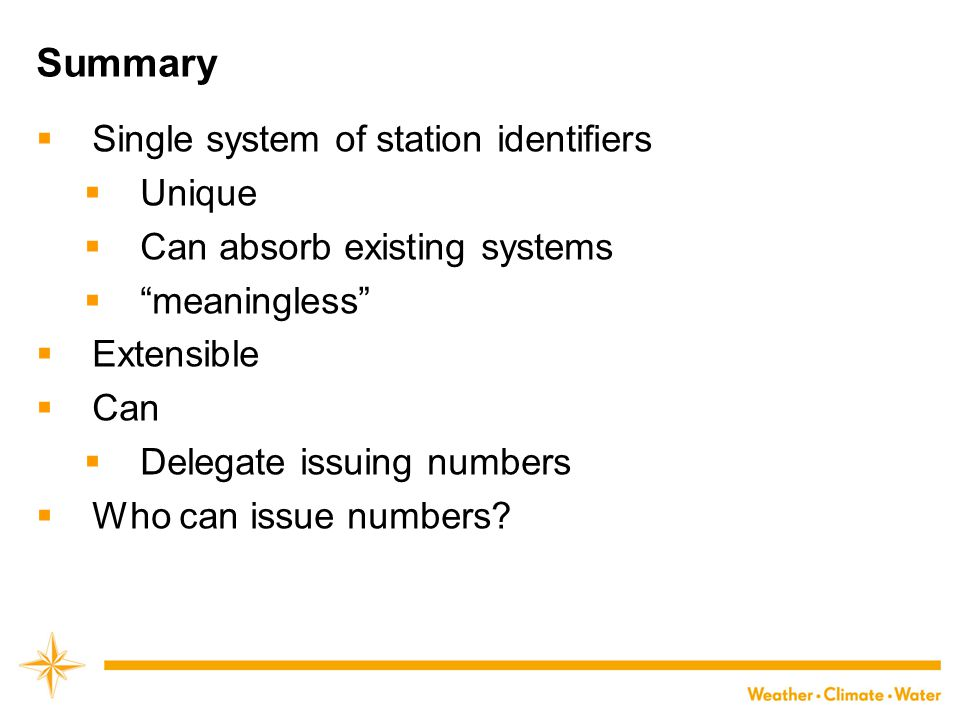 Summary  Single system of station identifiers  Unique  Can absorb existing systems  meaningless  Extensible  Can  Delegate issuing numbers  Who can issue numbers