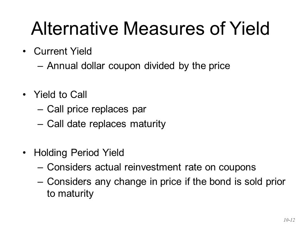 Alternative Measures of Yield Current Yield –Annual dollar coupon divided by the price Yield to Call –Call price replaces par –Call date replaces maturity Holding Period Yield –Considers actual reinvestment rate on coupons –Considers any change in price if the bond is sold prior to maturity 10-12