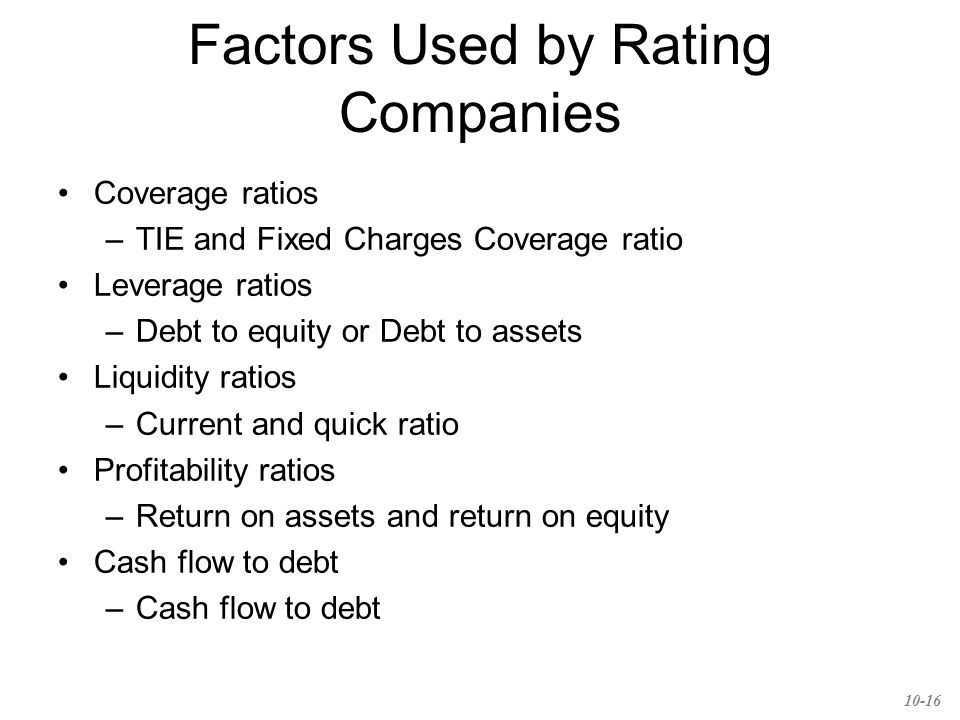Factors Used by Rating Companies Coverage ratios –TIE and Fixed Charges Coverage ratio Leverage ratios –Debt to equity or Debt to assets Liquidity ratios –Current and quick ratio Profitability ratios –Return on assets and return on equity Cash flow to debt –Cash flow to debt 10-16