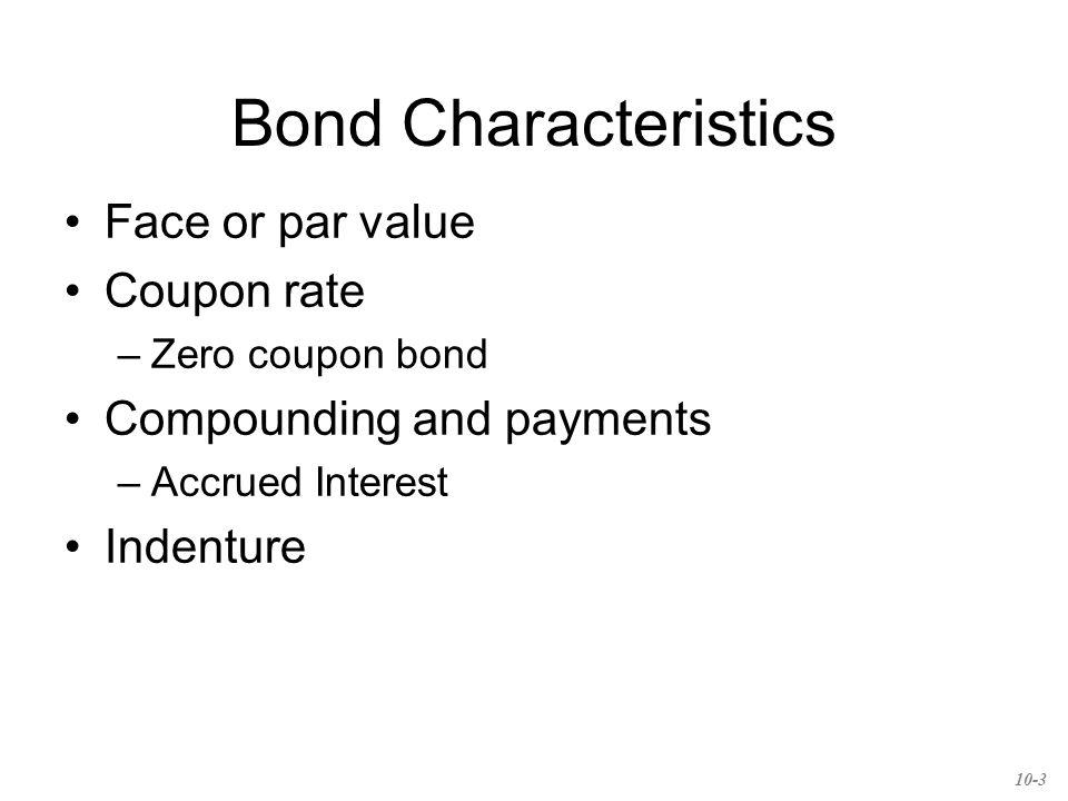 Bond Characteristics Face or par value Coupon rate –Zero coupon bond Compounding and payments –Accrued Interest Indenture 10-3