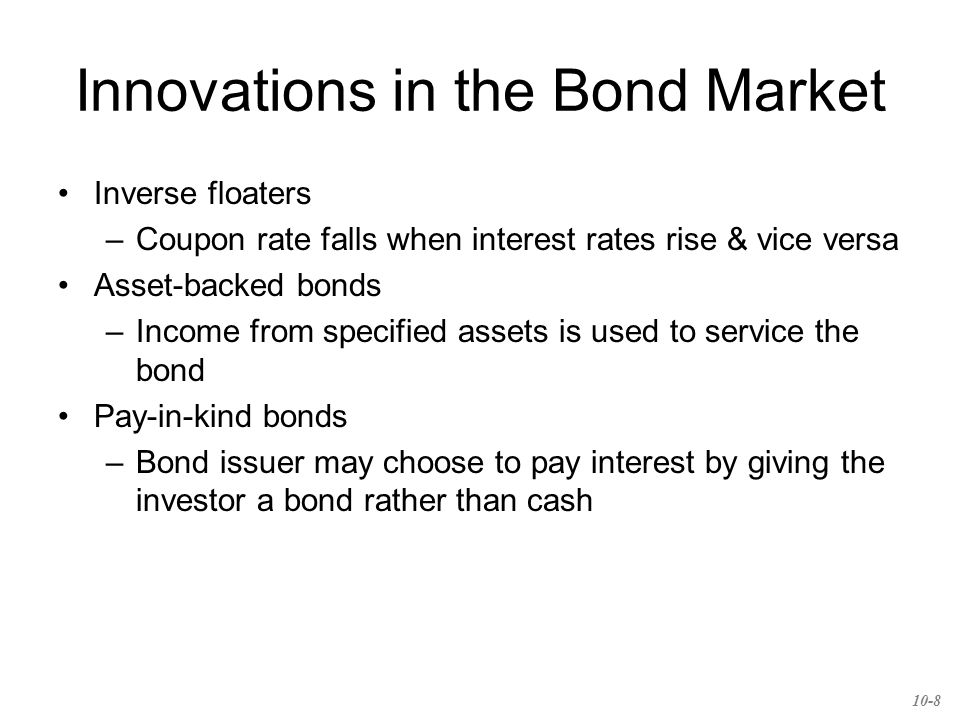 Innovations in the Bond Market Inverse floaters –Coupon rate falls when interest rates rise & vice versa Asset-backed bonds –Income from specified assets is used to service the bond Pay-in-kind bonds –Bond issuer may choose to pay interest by giving the investor a bond rather than cash 10-8